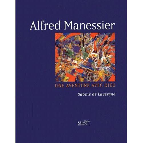 Alfred Manessier. Une aventure avec Dieu - Sabine de Lavergne