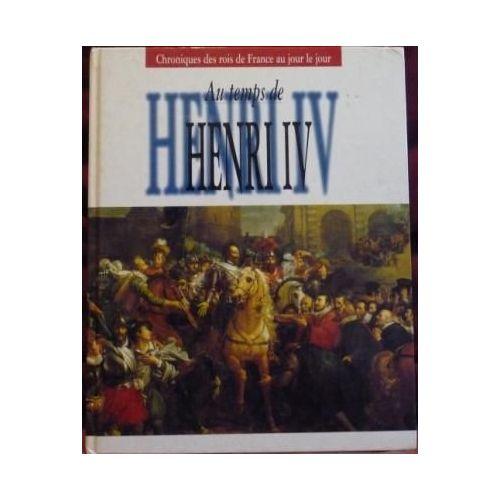 AU TEMPS DE HENRI IV - CHRONIQUES DES ROIS DE FRANCE AU