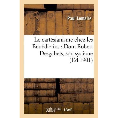 Le cartésianisme chez les Bénédictins : Dom Robert Desgabets, son système, son influence - Paul Lemaire